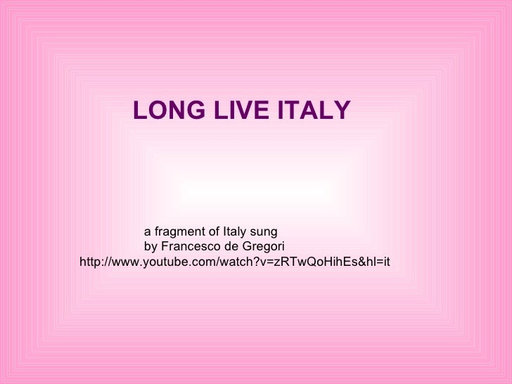 LONG LIVE ITALY a fragment of Italy sung  by Francesco de Gregori   http://www.youtube.com/watch?v=zRTwQoHihEs&hl=it
