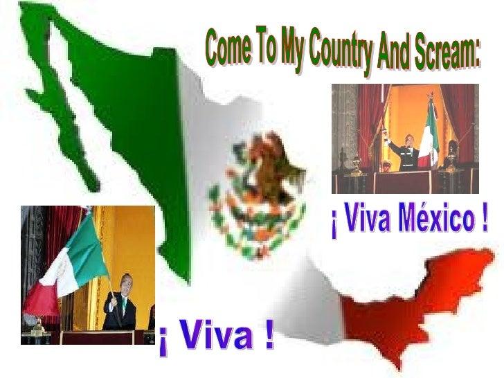 Come To My Country And Scream: ¡ Viva México ! ¡ Viva !