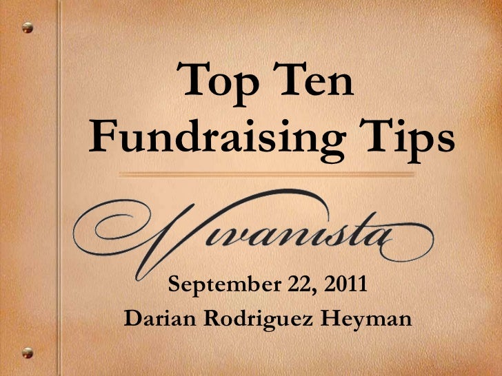 Top Ten  Fundraising Tips September 22, 2011 Darian Rodriguez Heyman