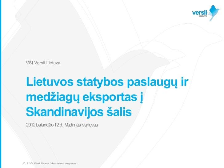 VŠĮ Versli Lietuva   Lietuvos statybos paslaugų ir   medžiagų eksportas į   Skandinavijos šalis   2012 balandžio 12 d. Vad...