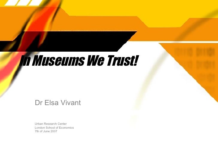 In Museums We Trust!  Dr Elsa Vivant Urban Research Center London School of Economics 7th of June 2007