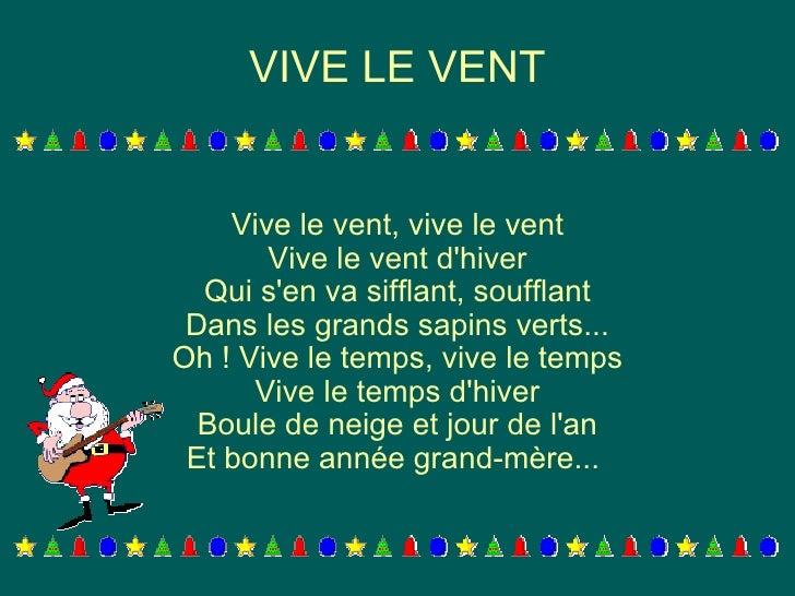 VIVE LE VENT Vive le vent, vive le vent Vive le vent d'hiver Qui s'en va sifflant, soufflant Dans les grands sapins verts....