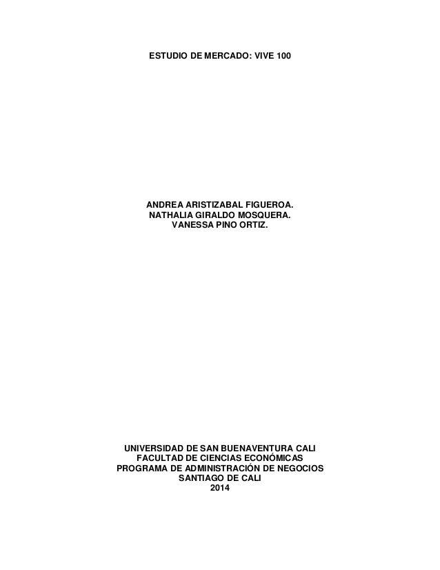 ESTUDIO DE MERCADO: VIVE 100 ANDREA ARISTIZABAL FIGUEROA. NATHALIA GIRALDO MOSQUERA. VANESSA PINO ORTIZ. UNIVERSIDAD DE SA...