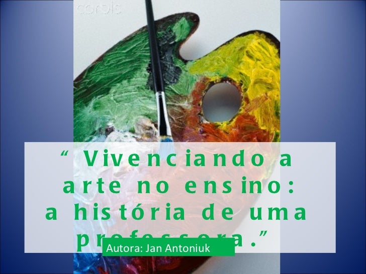 """"""" Vivenciando a arte no ensino: a história de uma professora."""" Autora: Jan Antoniuk"""