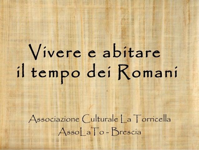 Vivere e abitare il tempo dei Romani Associazione Culturale La Torricella AssoLaTo - Brescia