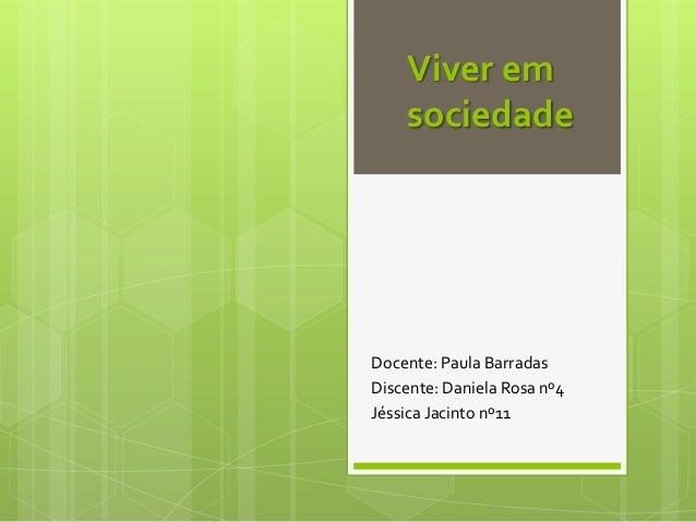 Viver em sociedade  Docente: Paula Barradas Discente: Daniela Rosa nº4 Jéssica Jacinto nº11