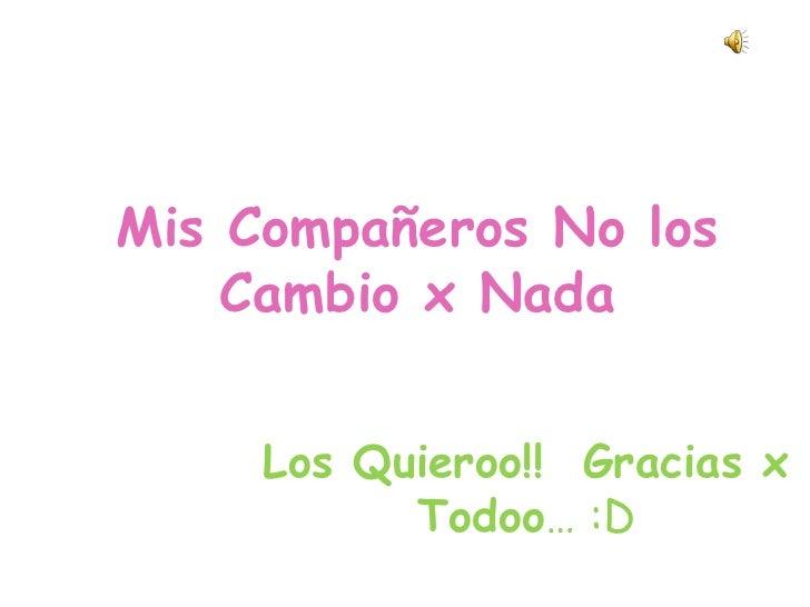 Mis Compañeros No los             Cambio x Nada <br />Los Quieroo!!  Gracias x Todoo… :D <br />