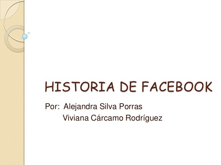 HISTORIA DE FACEBOOKPor: Alejandra Silva Porras     Viviana Cárcamo Rodríguez