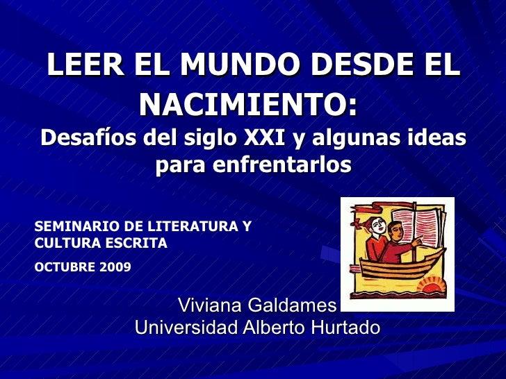 LEER EL MUNDO DESDE EL NACIMIENTO:   Desafíos del siglo XXI   y algunas ideas para enfrentarlos Viviana Galdames Universid...