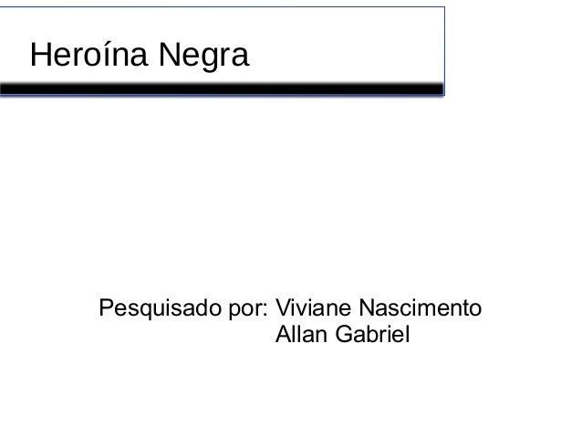 Heroína Negra Pesquisado por: Viviane Nascimento Allan Gabriel