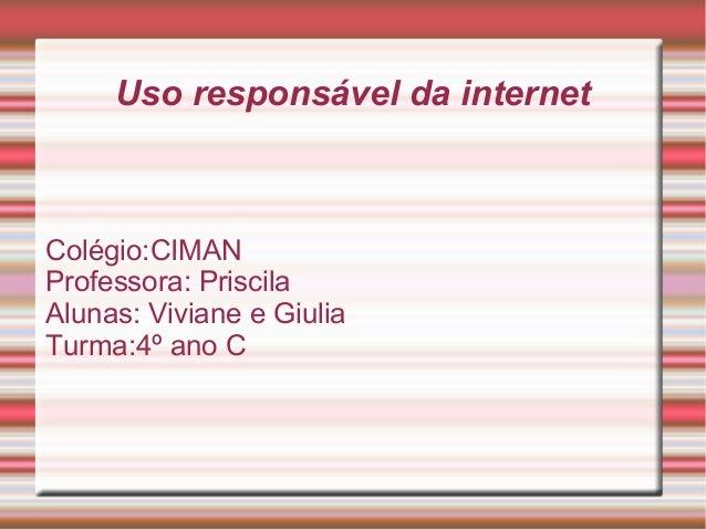 Uso responsável da internet Colégio:CIMAN Professora: Priscila Alunas: Viviane e Giulia Turma:4º ano C