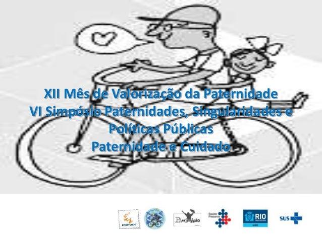 XII Mês de Valorização da Paternidade  VI Simpósio Paternidades, Singularidades e  Políticas Públicas  Paternidade e Cuida...