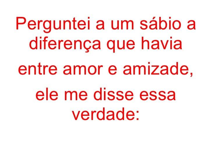 Perguntei a um sábio a diferença que havia entre amor e amizade, ele me disse essa verdade: