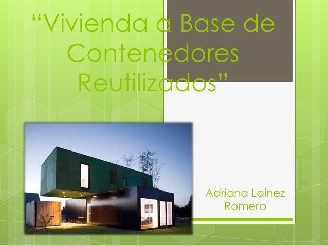 """""""Vivienda a Base de   Contenedores    Reutilizados""""             Adriana Lainez                Romero"""