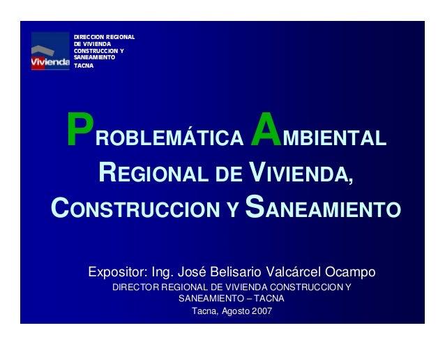 PROBLEMÁTICA AMBIENTAL REGIONAL DE VIVIENDA, CONSTRUCCION Y SANEAMIENTO Expositor: Ing. José Belisario Valcárcel Ocampo DI...