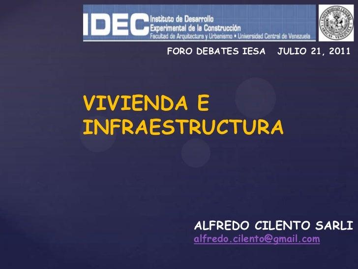 FORO DEBATES IESA   JULIO 21, 2011<br />VIVIENDA E <br />INFRAESTRUCTURA<br />ALFREDO CILENTO SARLI<br />alfredo.cilento@g...
