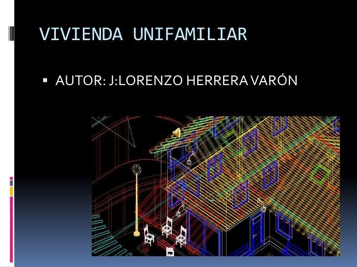 VIVIENDA UNIFAMILIAR<br />AUTOR: J:LORENZO HERRERA VARÓN<br />