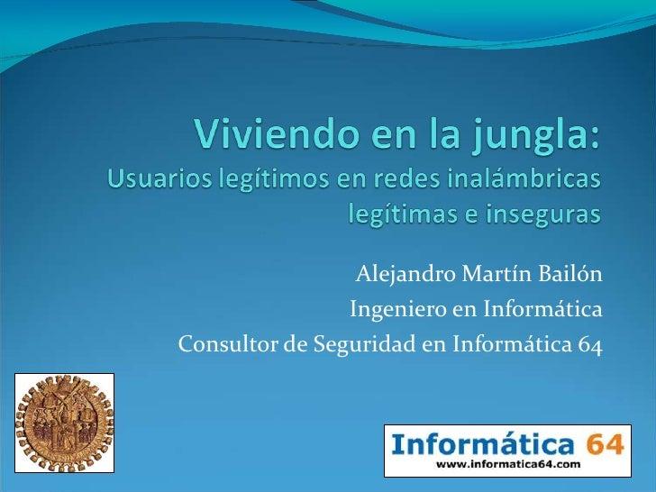 Alejandro Martín Bailón<br />Ingeniero en Informática<br />Consultor de Seguridad en Informática 64<br />