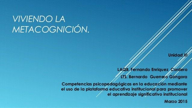 VIVIENDO LA METACOGNICIÓN. Unidad III LAQB. Fernando Enriquez Cordero LTS. Bernardo Guerrero Góngora Competencias psicoped...