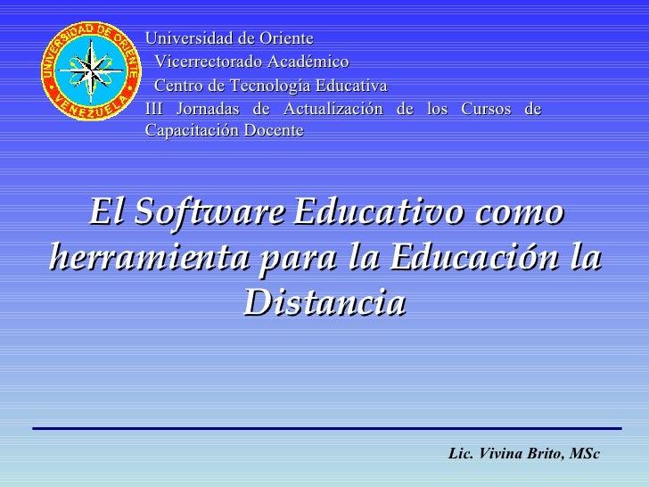 El Software Educativo como herramienta para la Educación la Distancia Lic. Vivina Brito, MSc Universidad de Oriente Vicerr...