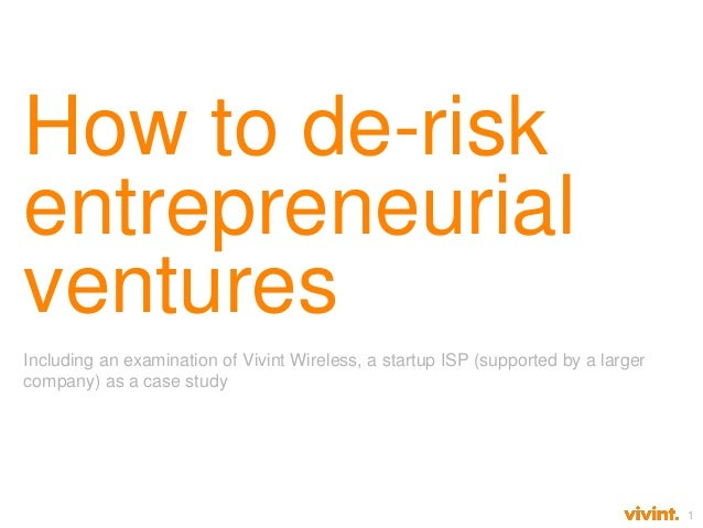 1 How to de-risk entrepreneurial ventures Including an examination of Vivint Wireless, a startup ISP (supported by a large...
