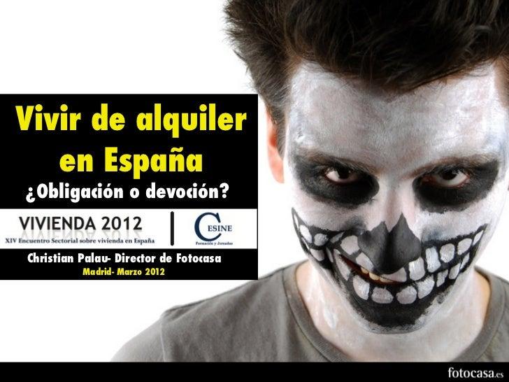 Vivir de alquiler   en España¿Obligación o devoción?Christian Palau- Director de Fotocasa          Madrid- Marzo 2012