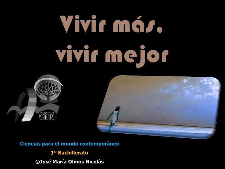 Vivir más,             vivir mejorCiencias para el mundo contemporáneo           1º Bachillerato     ©José María Olmos Nic...
