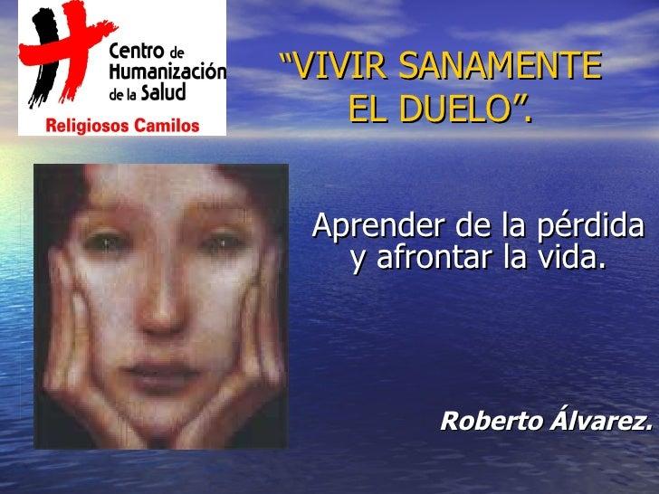 """"""" VIVIR SANAMENTE EL DUELO"""". Aprender de la pérdida y afrontar la vida. Roberto Álvarez."""