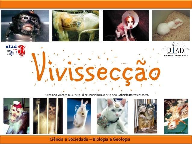 Vivissecção Cristiana Valente nº33708; Filipe Marinho n33706; Ana Gabriela Barros nº35292  Ciência e Sociedade – Biologia ...
