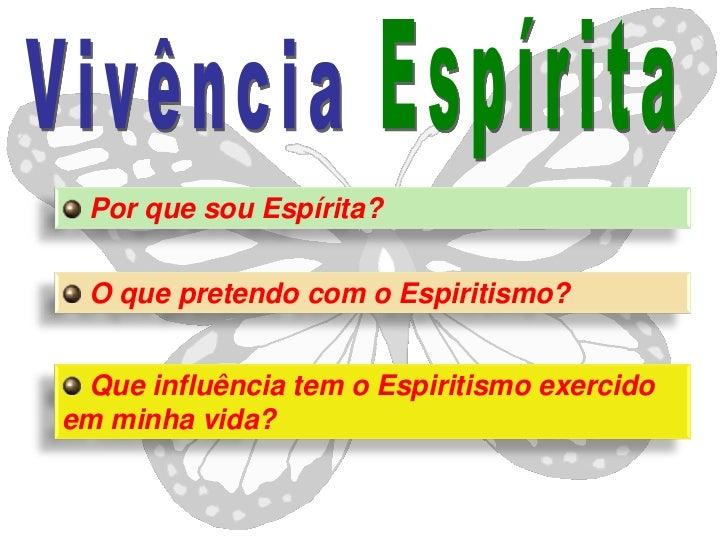 Por que sou Espírita? O que pretendo com o Espiritismo? Que influência tem o Espiritismo exercidoem minha vida?