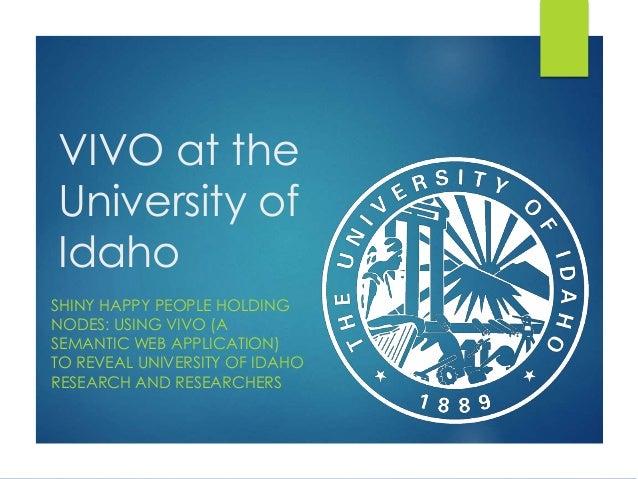 VIVO at the University of Idaho SHINY HAPPY PEOPLE HOLDING NODES: USING VIVO (A SEMANTIC WEB APPLICATION) TO REVEAL UNIVER...