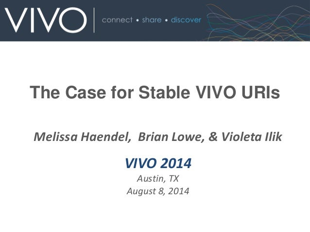Melissa Haendel, Brian Lowe, & Violeta Ilik VIVO 2014 Austin, TX August 8, 2014 The Case for Stable VIVO URIs