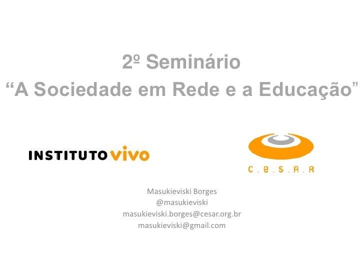 """2º Seminário<br />""""A Sociedade em Rede e a Educação""""<br />Masukieviski Borges<br />@masukieviski<br />masukieviski.borges@..."""