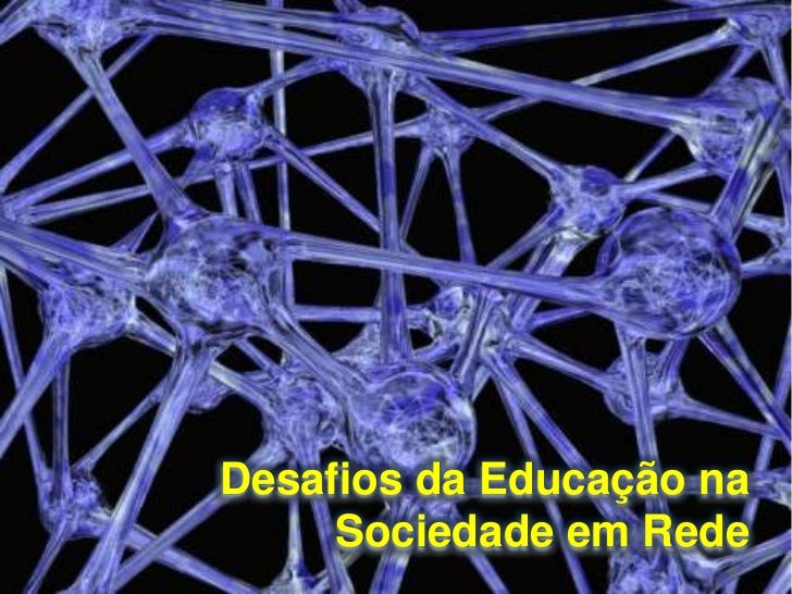 Desafios da Educação na     Sociedade em Rede