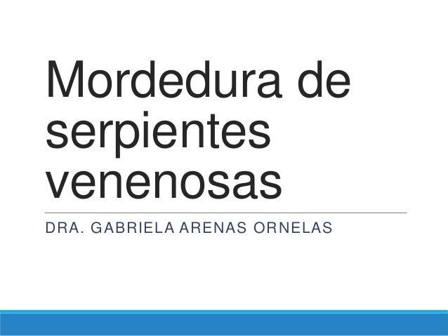 Mordedura de serpientes venenosas DRA. GABRIELA ARENAS ORNELAS