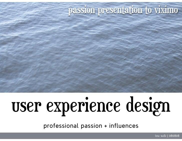 passion presentation to viximo     user experience design     professional passion + influences                           ...
