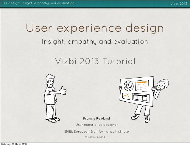 UX design: insight, empathy and evaluation                                   Vizbi 2013                     User experienc...
