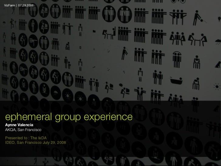 VizFarm   07.29.2008     ephemeral group experience Aynne Valencia AKQA, San Francisco  Presented to : The IxDA IDEO, San ...
