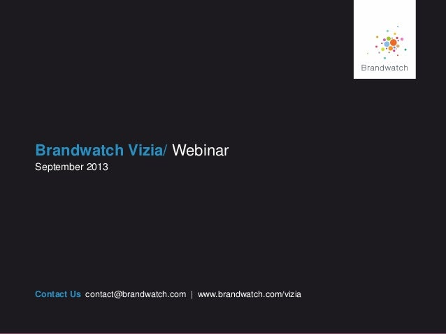 Brandwatch Vizia/ Webinar Contact Us contact@brandwatch.com | www.brandwatch.com/vizia September 2013