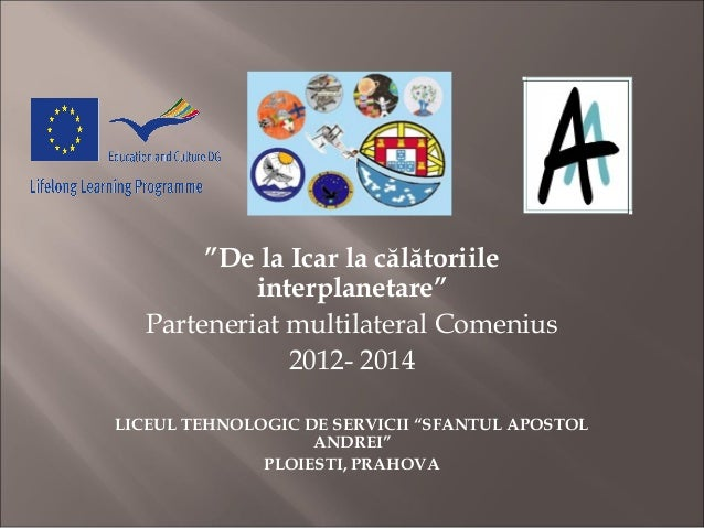 """""""De la Icar la călătoriile interplanetare"""" Parteneriat multilateral Comenius 2012- 2014 LICEUL TEHNOLOGIC DE SERVICII """"SFA..."""