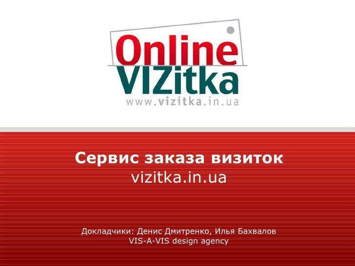 Сервис заказа визиток vizitka.in.ua Докладчики: Денис Дмитренко, Илья Бахвалов VIS-A-VIS design agency