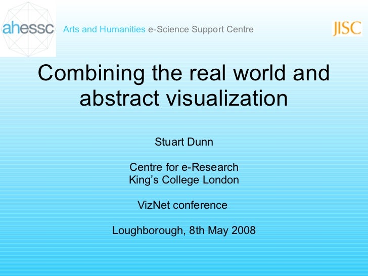 Combining the real world and abstract visualization Stuart Dunn Centre for e-Research King's College London VizNet confere...