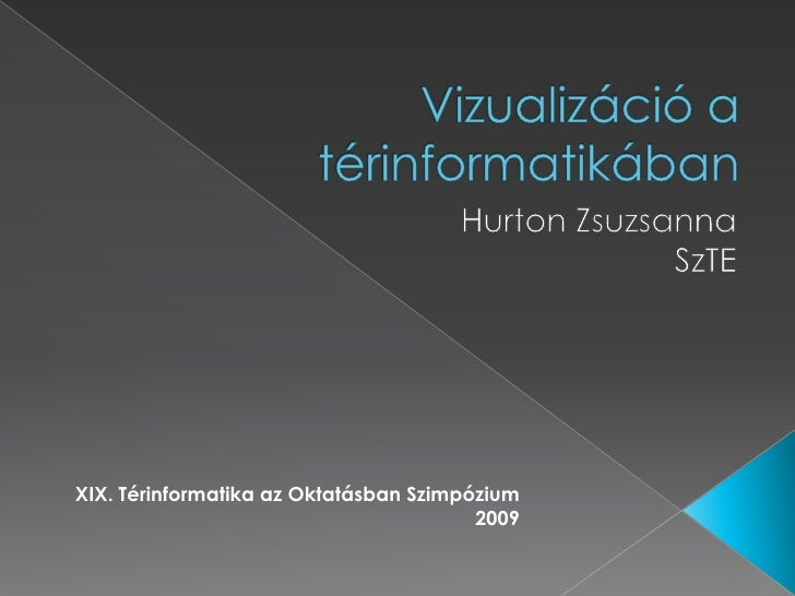 Vizualizáció a térinformatikában<br />Hurton Zsuzsanna<br />SzTE<br />XIX. Térinformatika az Oktatásban Szimpózium<br />20...