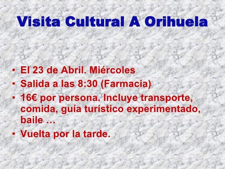Visita Cultural A Orihuela <ul><li>El 23 de Abril. Miércoles </li></ul><ul><li>Salida a las 8:30 (Farmacia) </li></ul><ul>...