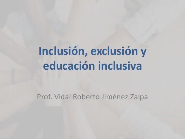 Inclusión, exclusión y  educación inclusiva  Prof. Vidal Roberto Jiménez Zalpa
