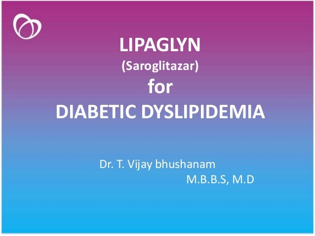 LIPAGLYN (Saroglitazar) for DIABETIC DYSLIPIDEMIA Dr. T. Vijay bhushanam M.B.B.S, M.D