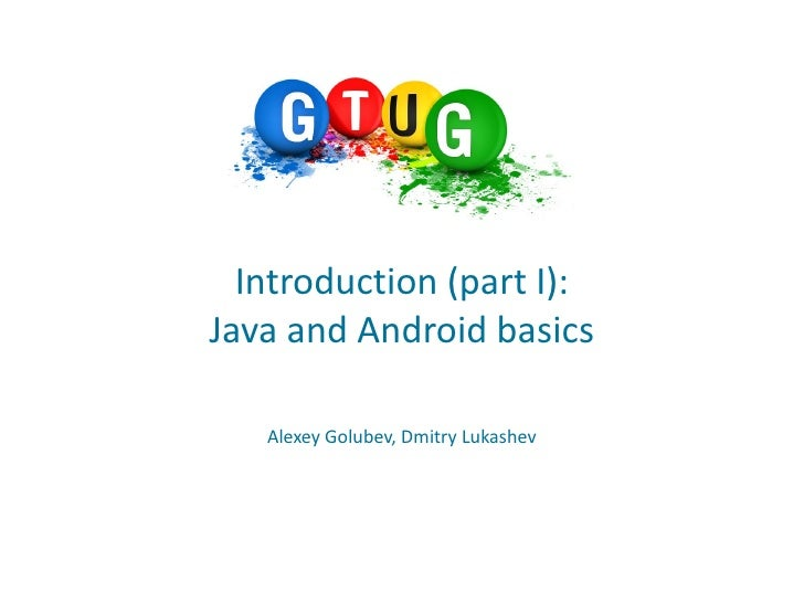 Introduction (part I):Java and Android basics   Alexey Golubev, Dmitry Lukashev