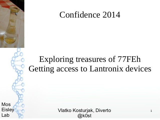 1 Mos Eisley Lab Confidence 2014 Exploring treasures of 77FEh Getting access to Lantronix devices Vlatko Kosturjak, Divert...