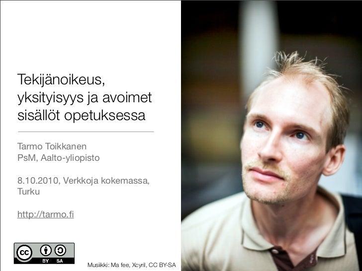 Tekijänoikeus, yksityisyys ja avoimet sisällöt opetuksessa Tarmo Toikkanen PsM, Aalto-yliopisto  8.10.2010, Verkkoja kokem...