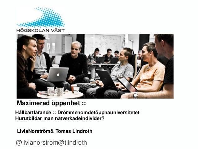 Maximerad öppenhet ::Hållbartlärande :: DrömmenomdetöppnauniversitetetHurutbildar man nätverkadeindivider?LiviaNorström& T...